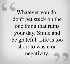 Whatever you do don't get stuck on the one thing that runs your day.  Smile and be grateful.  Life is to short to waste on negativity