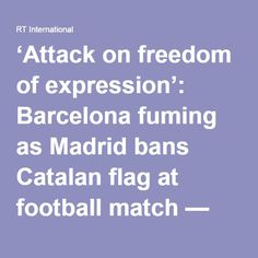 """'Attack on freedom of expression': Barcelona fuming as Madrid bans Catalan flag at football match — RT News """" Don't even think about taking my Idaho flag, you understand me?""""wb."""