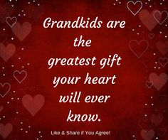 Grandkids are the greatest gift your heart will ever know.