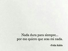 Nada dura para siempre... por eso quiero que seas mi nada (Frida Kahlo).
