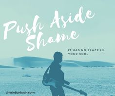 Push aside shame. It