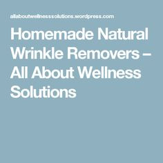 Homemade Natural Wrinkle Removers – All About Wellness Solutions
