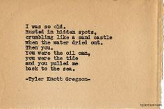 """I was so old, rusted in hidden spots, crumbling like a sand castle when the water dried out.  Then you, you were the oil can, you were the tide and you pulled me back to the sea."" Tyler Knott Gregson Typewriter Series #613"