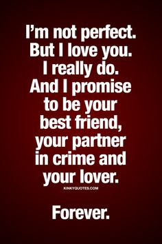 I'm not perfect. But I love you. I really do. And I promise to be your best friend, your partner in crime and your lover. Forever. | #truelove #relationship #quote