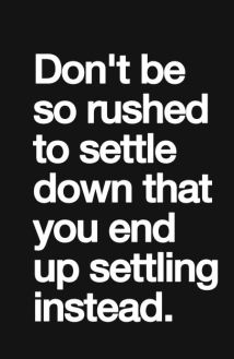 Don't be so rushed to settle down that you end up settling instead