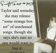 I know any swifter would but it. It would be so awesome so to hear songs that were never heard until now.
