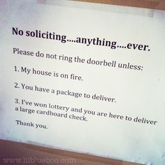No Soliciting Sign......  Seriously.  We have the internet.  I'll find you if I need what you're selling.