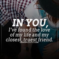 In you, I've found the #love of my #life and my closest, truest friend.