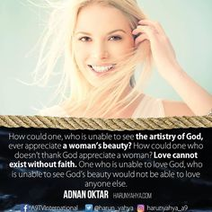 How could one, who is unable to see the #artistry of #God, ever #appreciate a woman's #beauty? How could one who doesn't #thankGod appreciate a #woman? #Love cannot exist without #faith. One who is unable to love God, who is unable to #see God's beauty would not be able to love anyone else.  #tv #broadcast en.a9.com.tr #islam #God #quran #Muslim #books #adnanoktar #istanbul  #quote #Turkey  #fashion #music #luxury #photoshoot #photooftheday