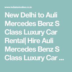 New Delhi to Auli Mercedes Benz S Class Luxury Car Rental  Hire Auli Mercedes Benz S Class Luxury Car Rental from New Delhi to Auli
