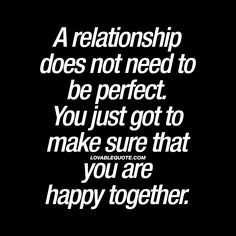 A relationship does not need to be perfect. You just got to make sure that you are happy together. | Most relationships are not perfect. There's always something.. And it all comes down to how happy you are together! - www.lovablequote.com