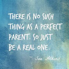 There is no such thing as a petfect parent, so just be a real one.