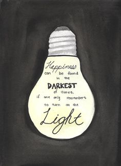 Happiness can be found in the darkest of times, if one only remembers to turn on the light. Dumbledore. Harry Potter.