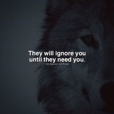 Positive Quotes : They will ignore you until they need you. - Hall Of Quotes True Quotes, Great Quotes, Quotes To Live By, Motivational Quotes, Inspirational Quotes, Dont Ignore Me Quotes, Deep Quotes, Lone Wolf Quotes, Warrior Quotes