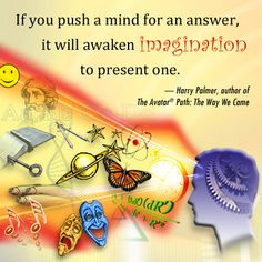 """""""If you push a mind for an answer, it will awaken imagination to present one."""" Harry Palmer, author of The Avatar Path: The Way We Came"""