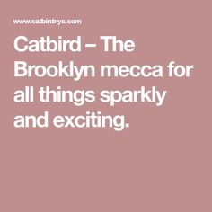 Catbird – The Brooklyn mecca for all things sparkly and exciting.