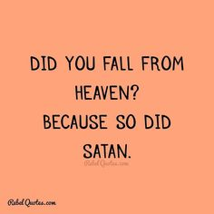 Did you fall from Heaven? Because so did Satan. #rebel #quotes #rebelquotes
