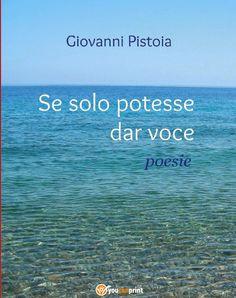 Giovanni Pistoia: Giovanni Pistoia, Se solo potesse dar voce, poesie...