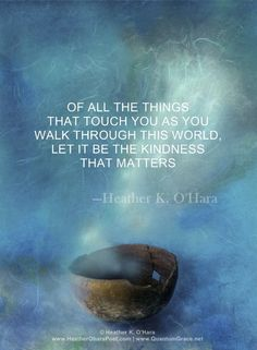 """Of all the things that touch you as you walk through this world, let it be the kindness that matters. O'Hara . Human Kindness, Kindness Matters, Kindness Quotes, Inspirational Words Of Wisdom, Meaningful Quotes, Words Quotes, Me Quotes, Sayings, All That Matters"
