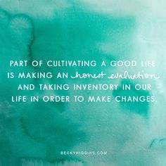 Cultivate a good life--make an honest evaluation.  Becky Higgins quotes.