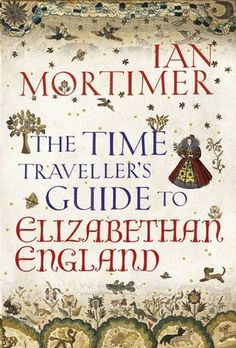 Goodreads | The Time Traveller's Guide to Elizabethan England, by Ian Mortimer.....available on 6-27-13, ordered from Bas Blue