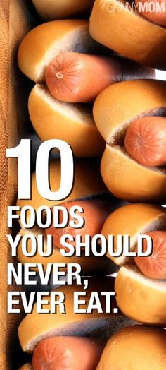 "10 Foods You Should Never, Ever Eat. Not Ever: 1. Margarine 2. Hot dogs and other processed sandwich meats 3. Processed ""cheese food 4. Sugary sodas 5. Fast food salads 6. Fast food french fries 7. Artificial sweeteners 8. Microwave popcorn 9. Light yogurt 10. Multi-grain bread"