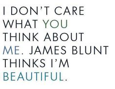 I don't care what you think about me. James Blunt thinks I'm beautiful. LOL