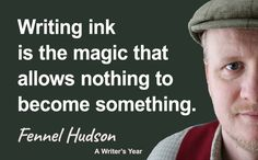Writing ink is the magic that allows nothing to become something. Fennel Hudson quote from A Writer's Year.
