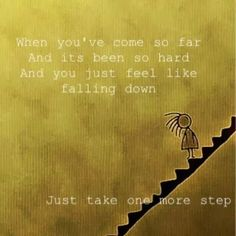 When you've come so far and its been so hard and you just feel like falling down Just take one more step | Inspirational Quotes