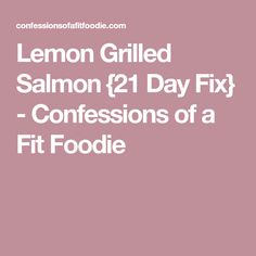 Lemon Grilled Salmon {21 Day Fix} - Confessions of a Fit Foodie