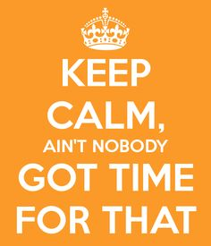 KEEP CALM, AIN'T NOBODY GOT TIME FOR THAT