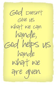 GOD DOESN'T GIVE US WHAT WE CAN HANDLE, GOD HELPS US HANDLE WHAT WE'VE BEEN GIVEN....