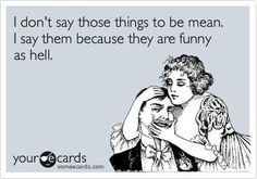 I don't say those things to be mean I say them because they are funny as hell. Meanie, Ecard, funny, humor, joke, lol, lmao, bitch, offensive, inappropriate