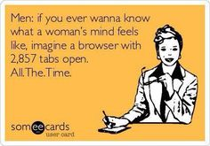 Men: If you ever wanna know what a woman's mind feels like, imagine a browser with 2,857 tabs open. All.the.time. | someecards | #funny