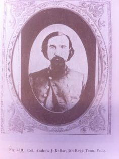 In 1861 Colonel Andrew J. Kellar started the war as Captain of Company D, 4th Tennessee Infantry. He was promoted to Lt. Colonel after the battle of Shiloh.