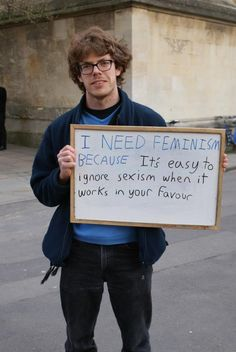 "Why do you need feminism?    ""I need feminism because it's easy to ignore sexism when it works in your favor"""