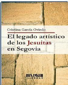 El legado artístico de los jesuitas en Segovia / Cristina García Oviedo Edición1ª ed PublicaciónMadrid : San Román, 2014
