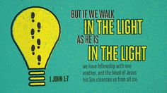 But if we walk in the light, as he is in the light, we have fellowship with one another, and the blood of Jesus his Son cleanses us from all sin. —1 John 1:7