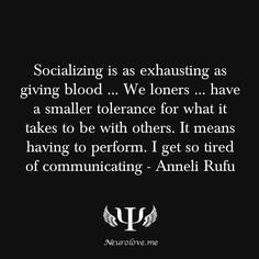 """Socializing is as exhausting as giving blood … We loners … have a smaller tolerance for what it takes to be with others. It means having to perform. I get so tired of communicating"" - Anneli Rufu"