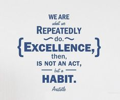 """""""We are what we repeatedly fo. Exellence, then, is not an act, but a habit"""". Aristotle."""