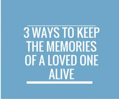3 Ways to keep the Memories of a Loved one alive