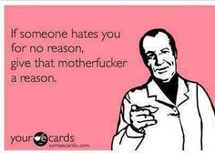 If someone hates you for no reason, Give that motherfucker a reason!!