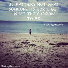 Positive Quote: It matters not what someone is born, but what they grow to be. J.K Rowling. www.HealthyPlace.com