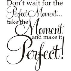 Design on Style Don't Wait For The Perfect Moment .Take The Moment And Make It Perfect!' Vinyl Art Quote (Don't wait for the Perfect Moment Vinyl Art), Black - Large Vinyl Quotes, Wall Quotes, Motivational Quotes, Inspirational Quotes, Meaningful Quotes, Favorite Quotes, Best Quotes, Love Quotes, Good Advice