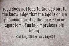 Yoga does not lead to the ego but to the knowledge that the ego is only a phenomenon, it is the face, skin or symptom of an incomprehensible being. ~Carl Jung, ETH Lectures, Page 136.