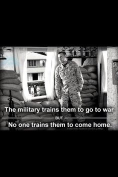 The military trains them to go to war, but no one trains them to come home. ॐ  There is not enough spent on resources for returning vets, and too much on wars.