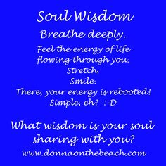 Soul wisdom:  Breathe deeply.  Feel the energy of life flowing through you.  Stretch.  Smile.  There, your energy is rebooted!  Simple, eh?  :-D What wisdom is your soul sharing with you?