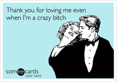 Thank you for loving me even when I'm a crazy bitch.