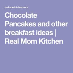 Chocolate Pancakes and other breakfast ideas | Real Mom Kitchen