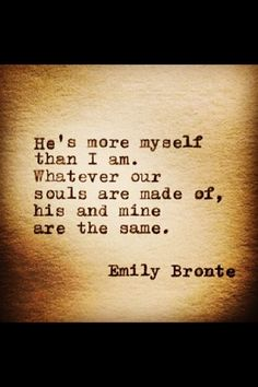 He's more myself than I am. Whatever our souls are made of, his and mine are the same. Emily Bronte. Love.